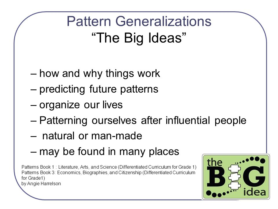 """Pattern Generalizations """"The Big Ideas"""" –how and why things work –predicting future patterns –organize our lives –Patterning ourselves after influenti"""