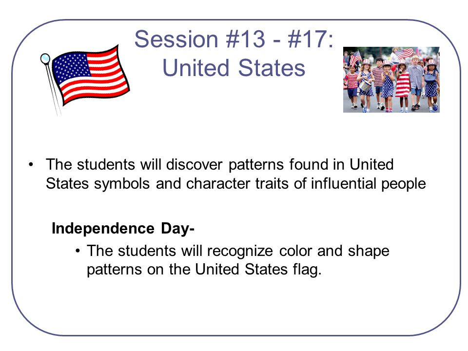 The students will discover patterns found in United States symbols and character traits of influential people Independence Day- The students will reco