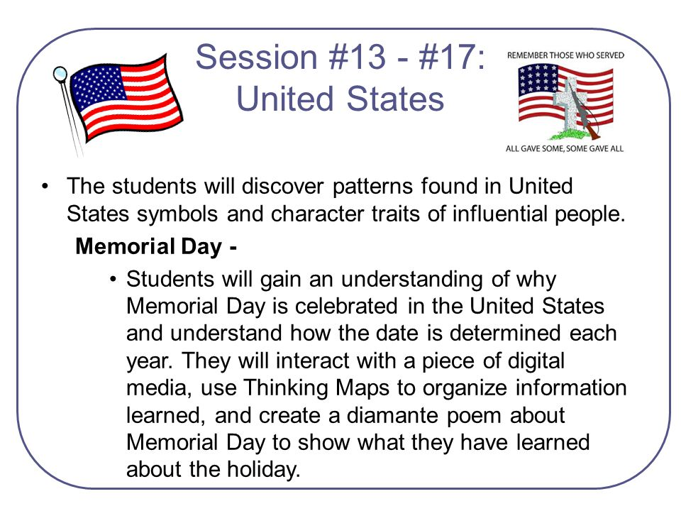 The students will discover patterns found in United States symbols and character traits of influential people. Memorial Day - Students will gain an un