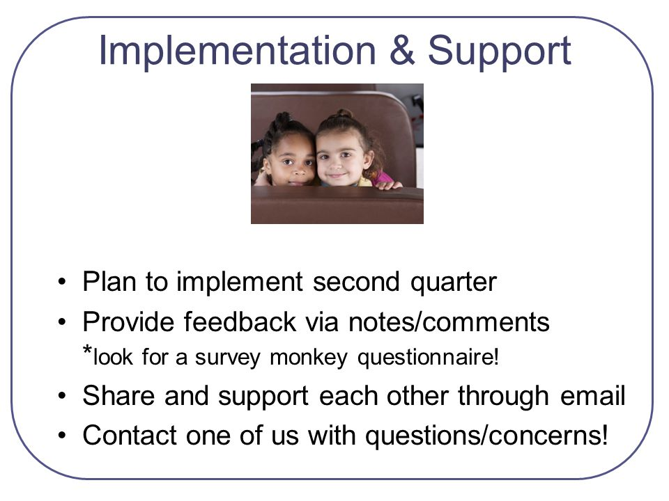 Implementation & Support Plan to implement second quarter Provide feedback via notes/comments * look for a survey monkey questionnaire! Share and supp
