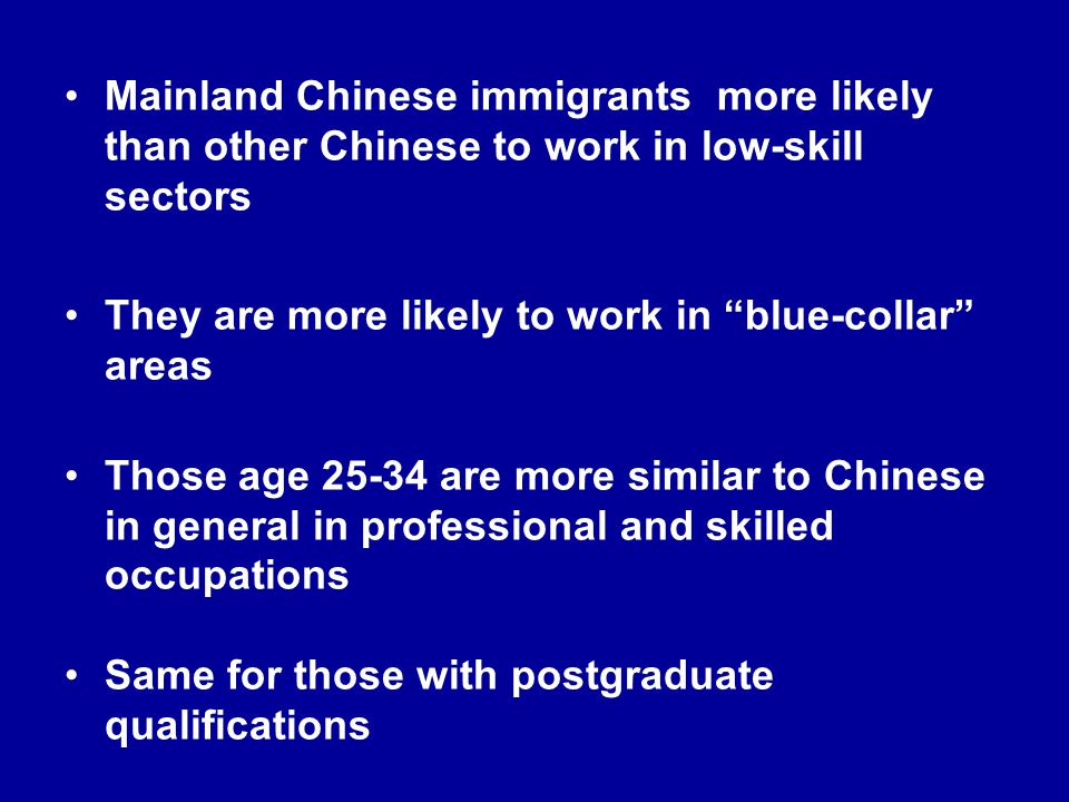 Mainland Chinese immigrants more likely than other Chinese to work in low-skill sectors They are more likely to work in blue-collar areas Those age 25-34 are more similar to Chinese in general in professional and skilled occupations Same for those with postgraduate qualifications