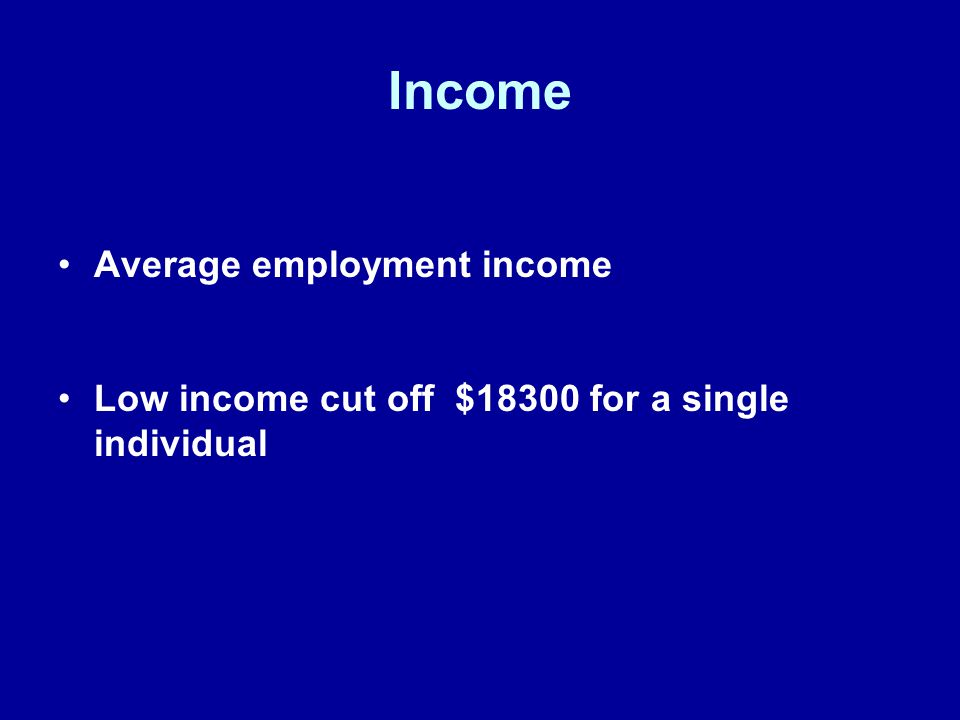 Income Average employment income Low income cut off $18300 for a single individual