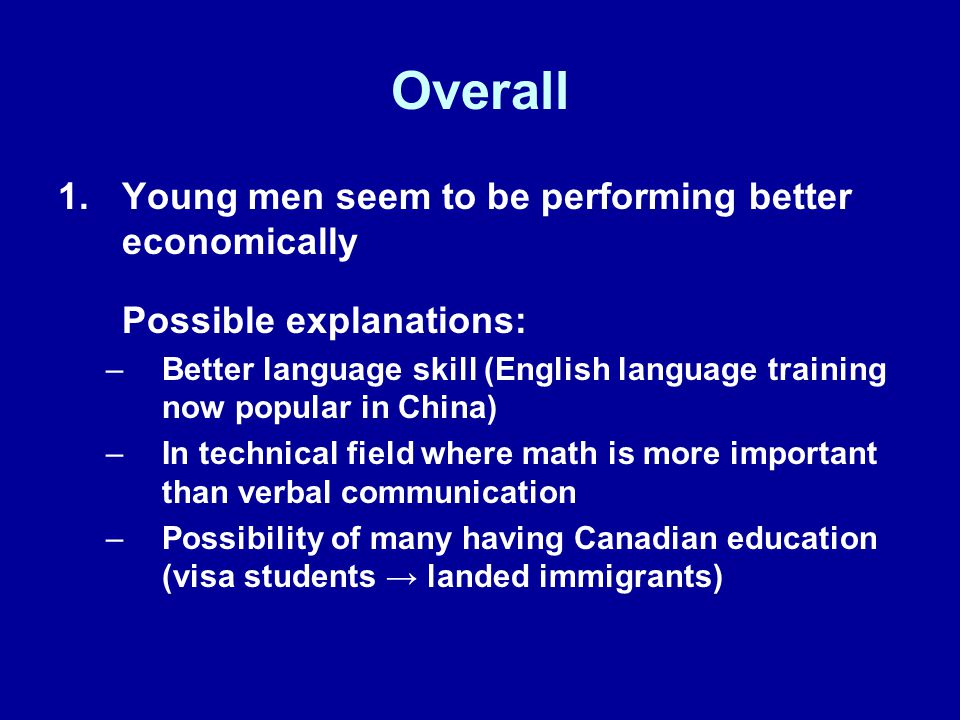 Overall 1.Young men seem to be performing better economically Possible explanations: –Better language skill (English language training now popular in China) –In technical field where math is more important than verbal communication –Possibility of many having Canadian education (visa students → landed immigrants)