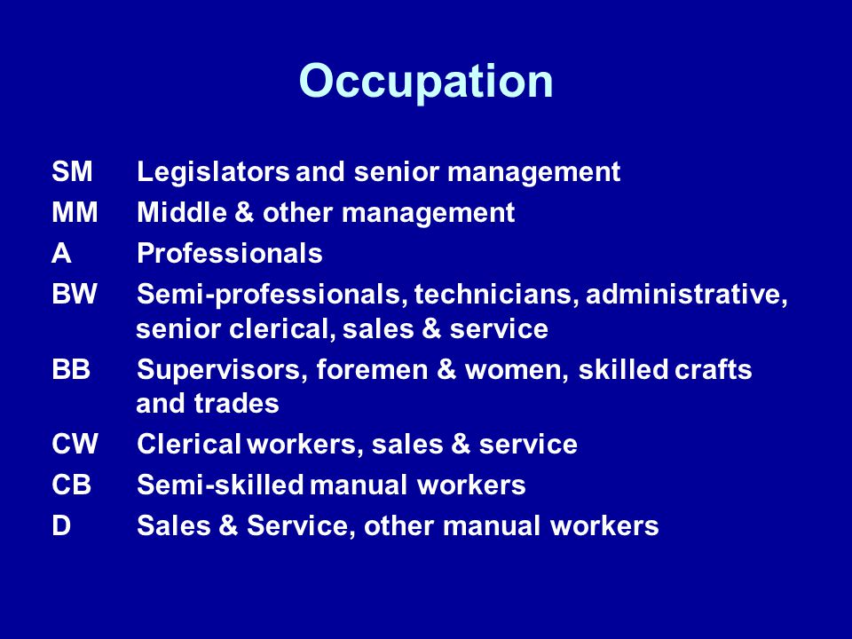 Occupation SMLegislators and senior management MMMiddle & other management AProfessionals BW Semi-professionals, technicians, administrative, senior clerical, sales & service BBSupervisors, foremen & women, skilled crafts and trades CWClerical workers, sales & service CBSemi-skilled manual workers DSales & Service, other manual workers