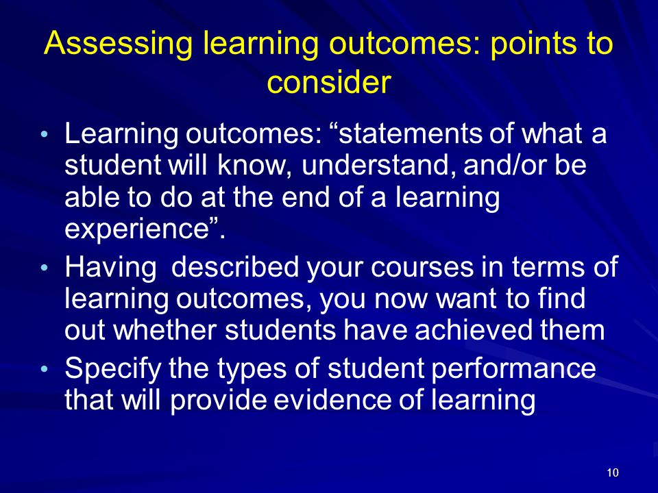 "10 Assessing learning outcomes: points to consider Learning outcomes: ""statements of what a student will know, understand, and/or be able to do at the"
