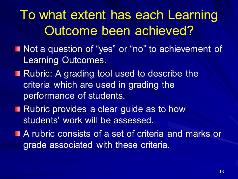"13 To what extent has each Learning Outcome been achieved? Not a question of ""yes"" or ""no"" to achievement of Learning Outcomes. Rubric: A grading tool"