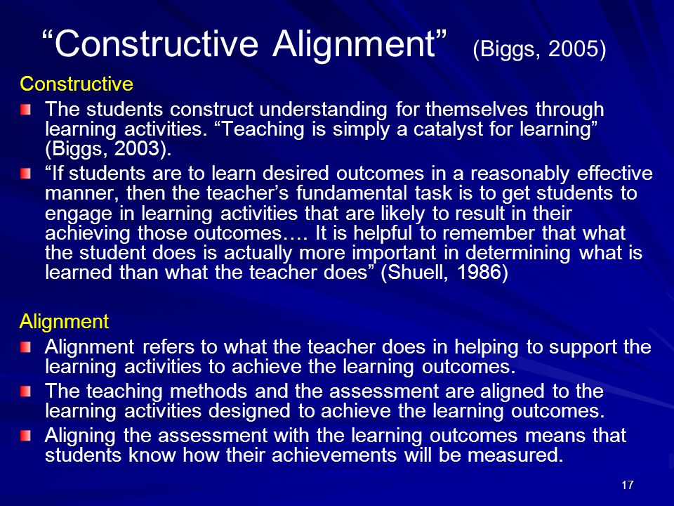 "17 ""Constructive Alignment"" (Biggs, 2005) Constructive The students construct understanding for themselves through learning activities. ""Teaching is s"