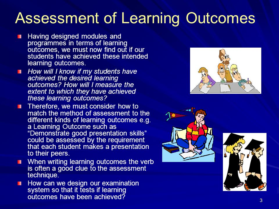 3 Assessment of Learning Outcomes Having designed modules and programmes in terms of learning outcomes, we must now find out if our students have achi