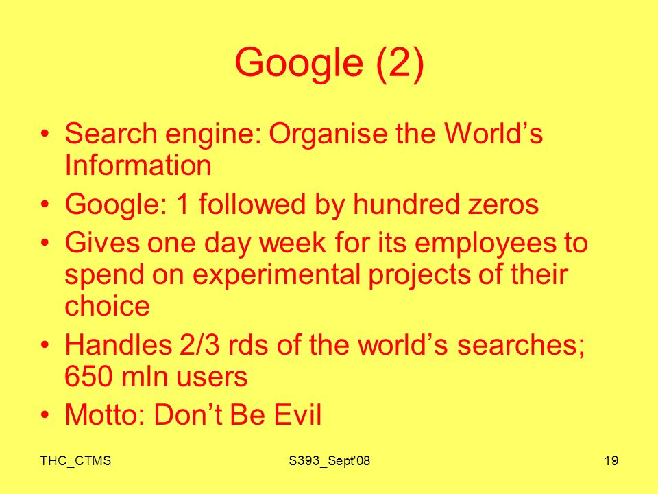 THC_CTMSS393_Sept 0819 Google (2) Search engine: Organise the World's Information Google: 1 followed by hundred zeros Gives one day week for its employees to spend on experimental projects of their choice Handles 2/3 rds of the world's searches; 650 mln users Motto: Don't Be Evil