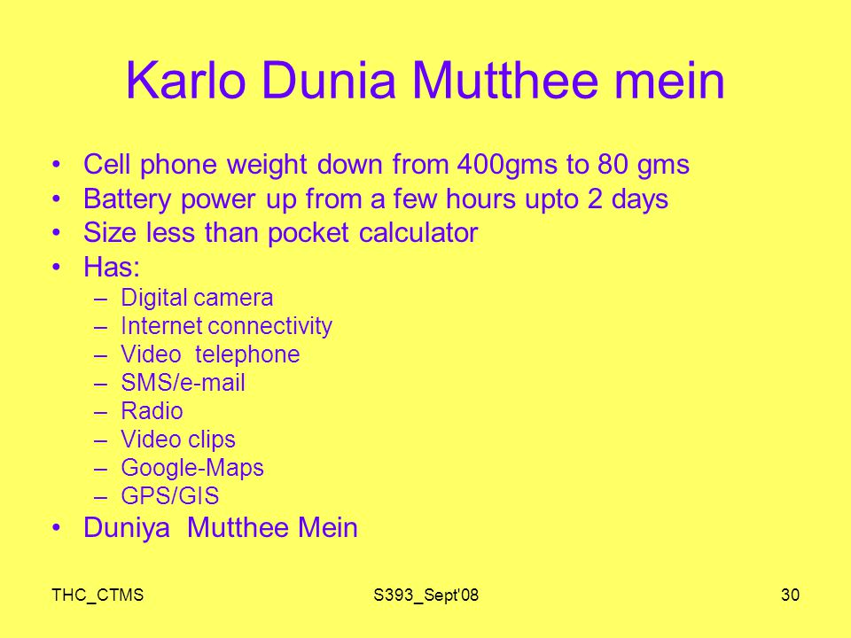 THC_CTMSS393_Sept 0830 Karlo Dunia Mutthee mein Cell phone weight down from 400gms to 80 gms Battery power up from a few hours upto 2 days Size less than pocket calculator Has: –Digital camera –Internet connectivity –Video telephone –SMS/e-mail –Radio –Video clips –Google-Maps –GPS/GIS Duniya Mutthee Mein