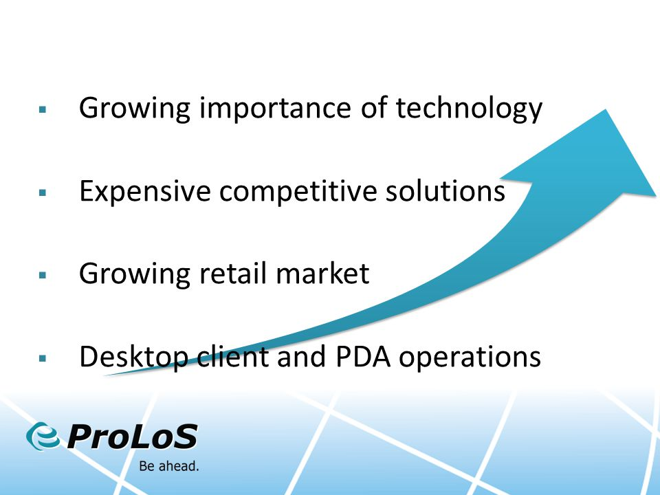  Growing importance of technology  Expensive competitive solutions  Growing retail market  Desktop client and PDA operations
