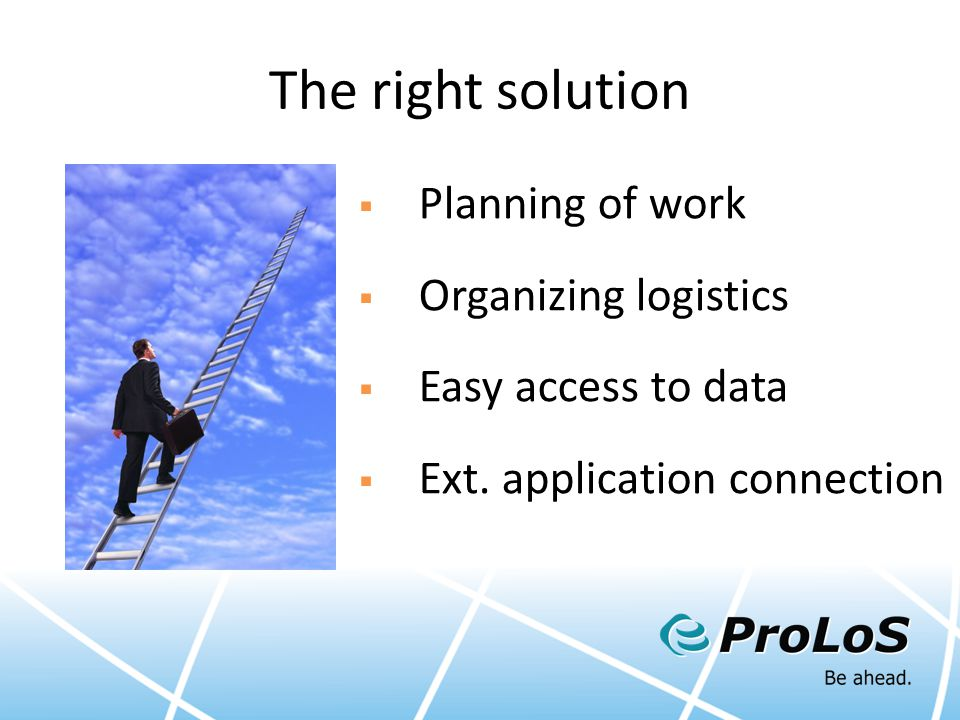 The right solution  Planning of work  Organizing logistics  Easy access to data  Ext. application connection