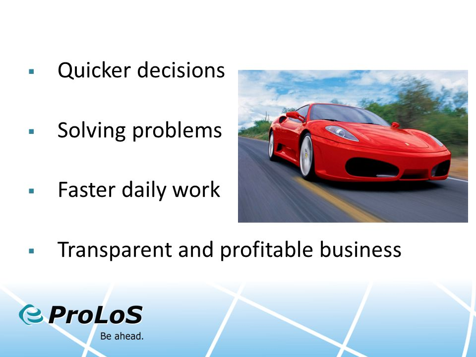 Quicker decisions  Solving problems  Faster daily work  Transparent and profitable business