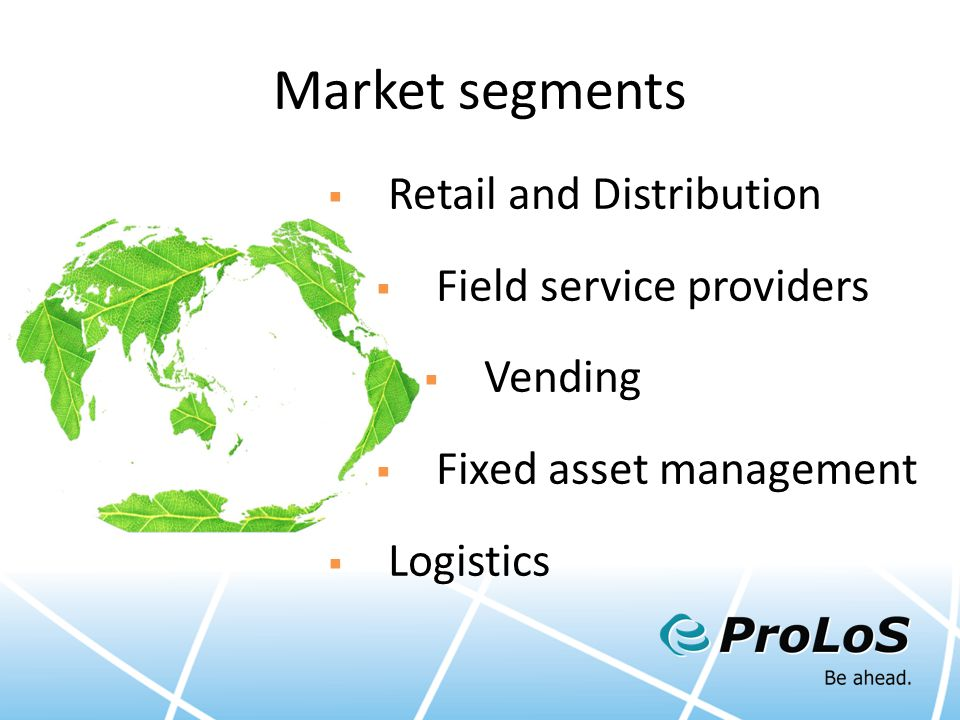 Market segments  Retail and Distribution  Field service providers  Vending  Fixed asset management  Logistics