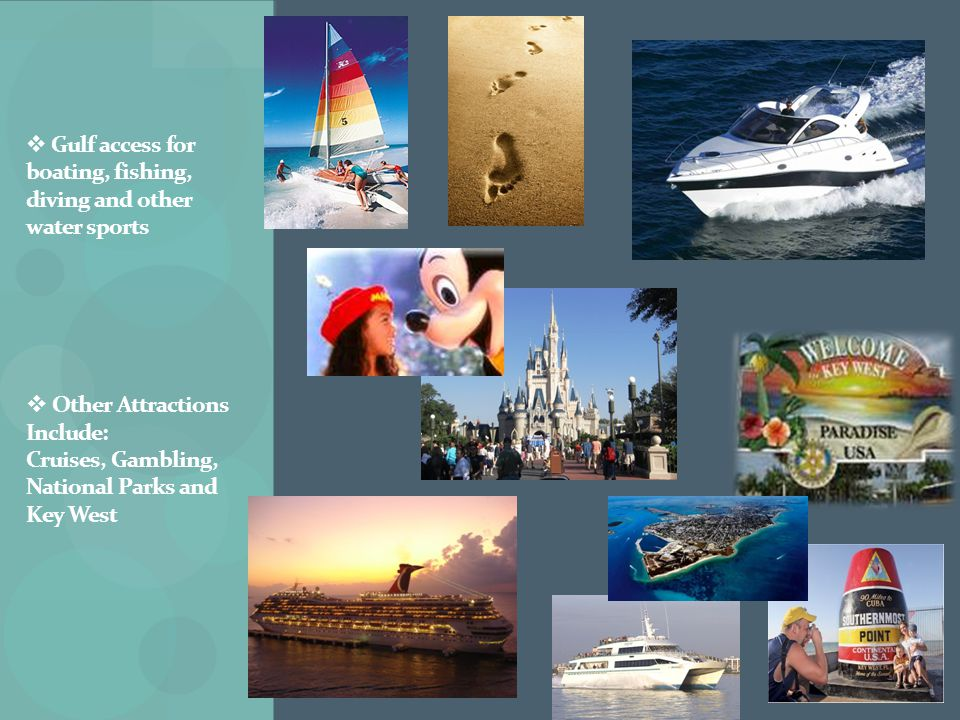  Gulf access for boating, fishing, diving and other water sports  Other Attractions Include: Cruises, Gambling, National Parks and Key West