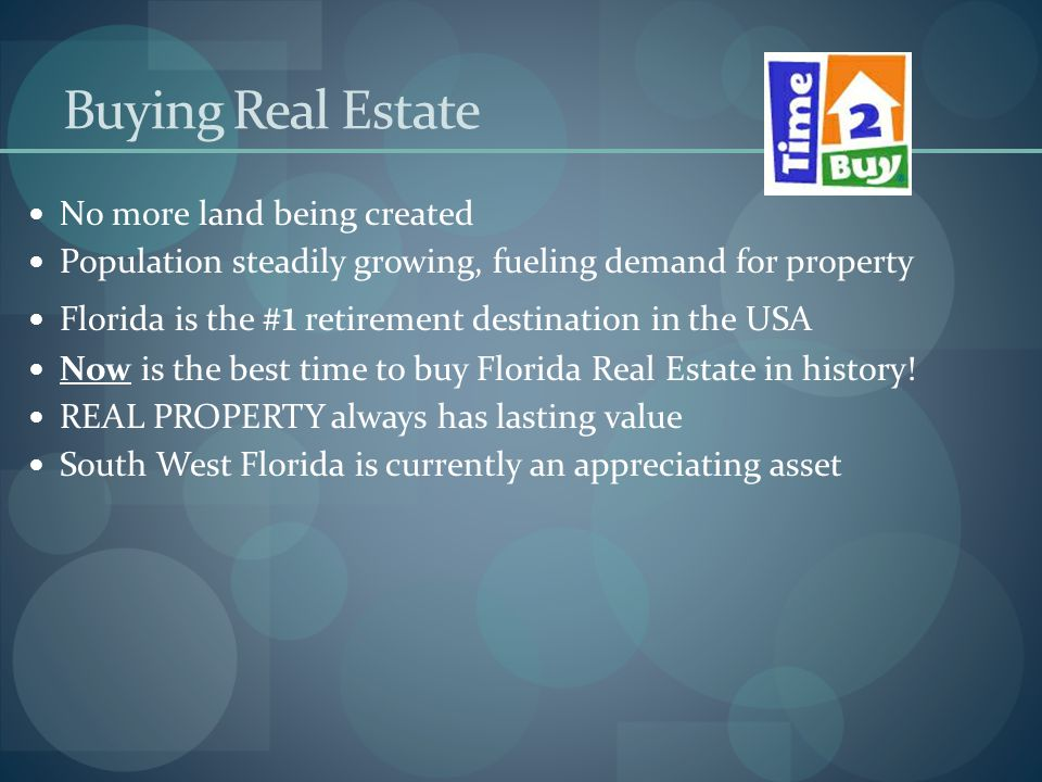 Buying Real Estate No more land being created Population steadily growing, fueling demand for property Florida is the # 1 retirement destination in the USA Now is the best time to buy Florida Real Estate in history.