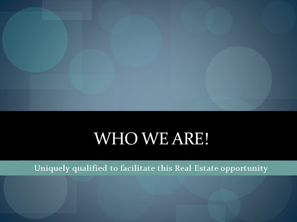 WHO WE ARE! Uniquely qualified to facilitate this Real Estate opportunity