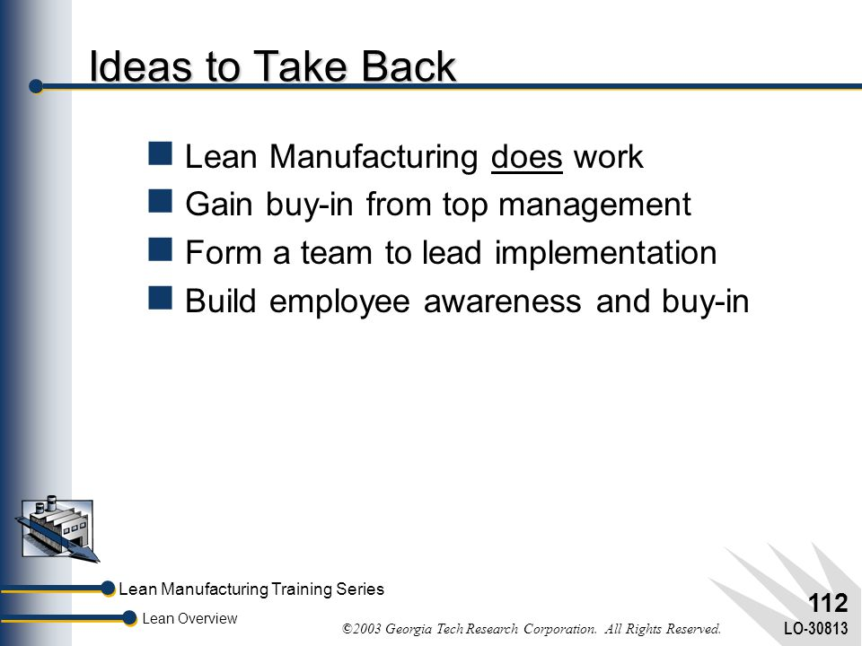 Lean Manufacturing Training Series Lean Overview ©2003 Georgia Tech Research Corporation. All Rights Reserved. LO-30813 111 Summary Continuous improve