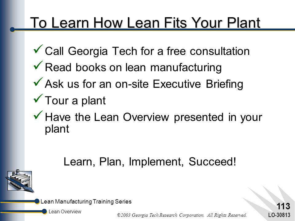 Lean Manufacturing Training Series Lean Overview ©2003 Georgia Tech Research Corporation. All Rights Reserved. LO-30813 112 Ideas to Take Back Lean Ma