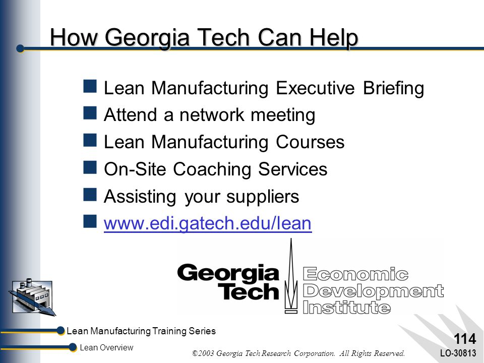 Lean Manufacturing Training Series Lean Overview ©2003 Georgia Tech Research Corporation. All Rights Reserved. LO-30813 113 To Learn How Lean Fits You