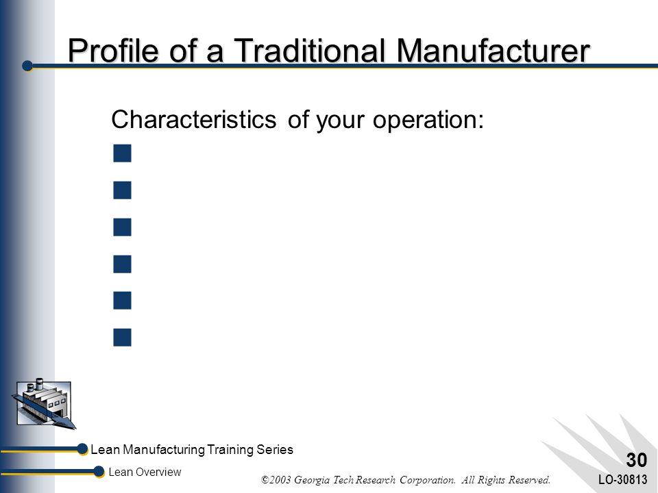 Lean Manufacturing Training Series Lean Overview ©2003 Georgia Tech Research Corporation. All Rights Reserved. LO-30813 29  A Manufacturing Backgroun