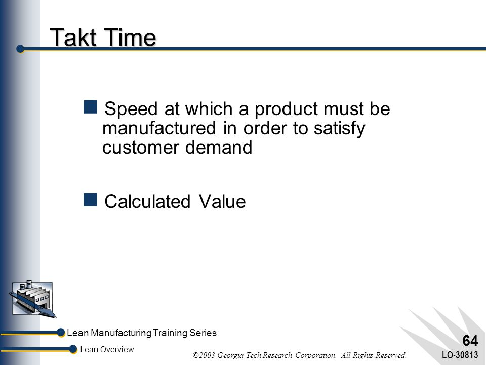 Lean Manufacturing Training Series Lean Overview ©2003 Georgia Tech Research Corporation. All Rights Reserved. LO-30813 63 Benefits of Batch Size Redu