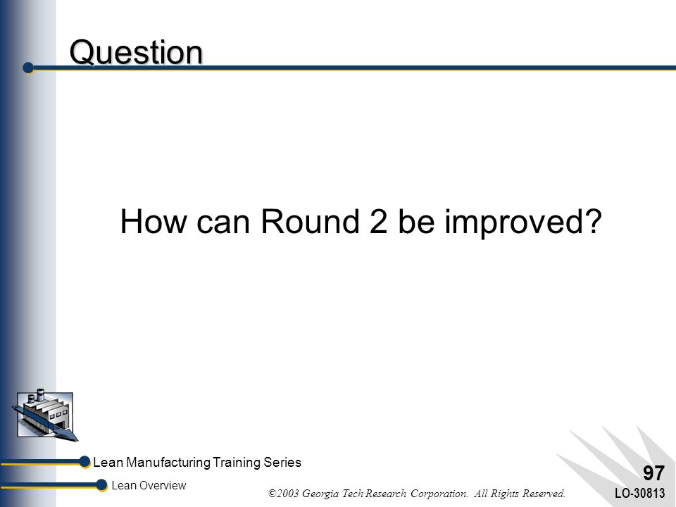Lean Manufacturing Training Series Lean Overview ©2003 Georgia Tech Research Corporation. All Rights Reserved. LO-30813 96 Benefits of TPM Unplanned d