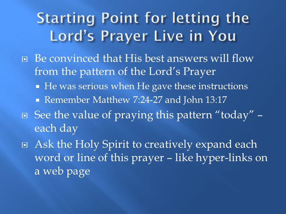  Be convinced that His best answers will flow from the pattern of the Lord's Prayer  He was serious when He gave these instructions  Remember Matthew 7:24-27 and John 13:17  See the value of praying this pattern today – each day  Ask the Holy Spirit to creatively expand each word or line of this prayer – like hyper-links on a web page