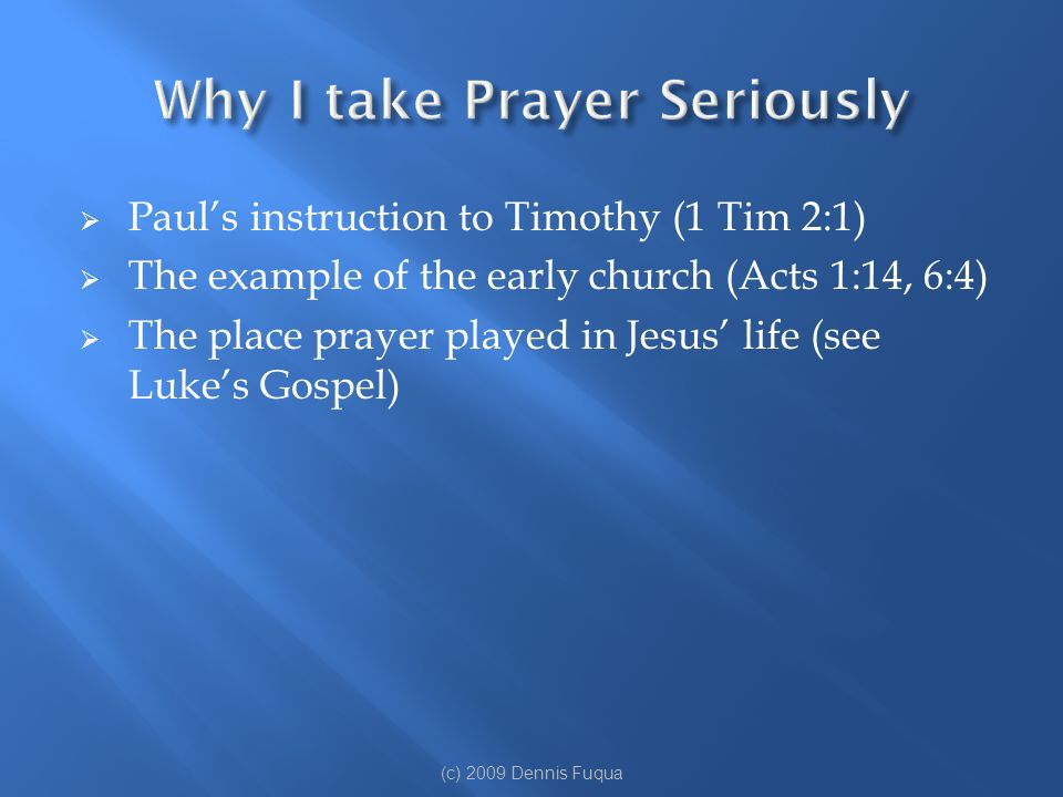  Paul's instruction to Timothy (1 Tim 2:1)  The example of the early church (Acts 1:14, 6:4)  The place prayer played in Jesus' life (see Luke's Go