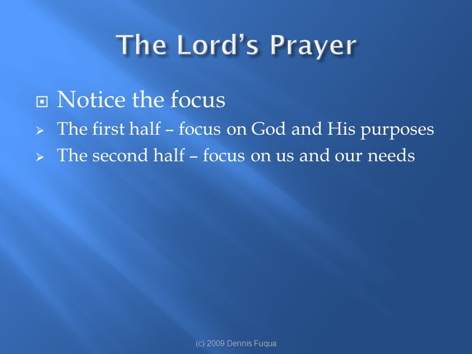  Notice the focus  The first half – focus on God and His purposes  The second half – focus on us and our needs (c) 2009 Dennis Fuqua