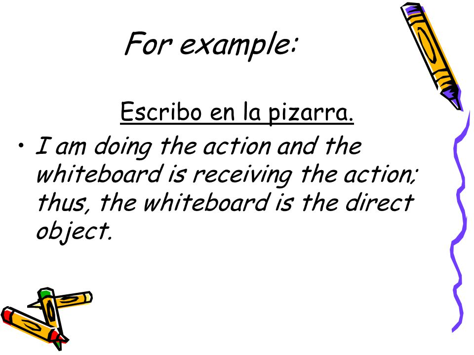 For example: Escribo en la pizarra. I am doing the action and the whiteboard is receiving the action; thus, the whiteboard is the direct object.
