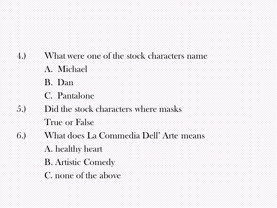 4.)What were one of the stock characters name A. Michael B. Dan C. Pantalone 5.)Did the stock characters where masks True or False 6.)What does La Com
