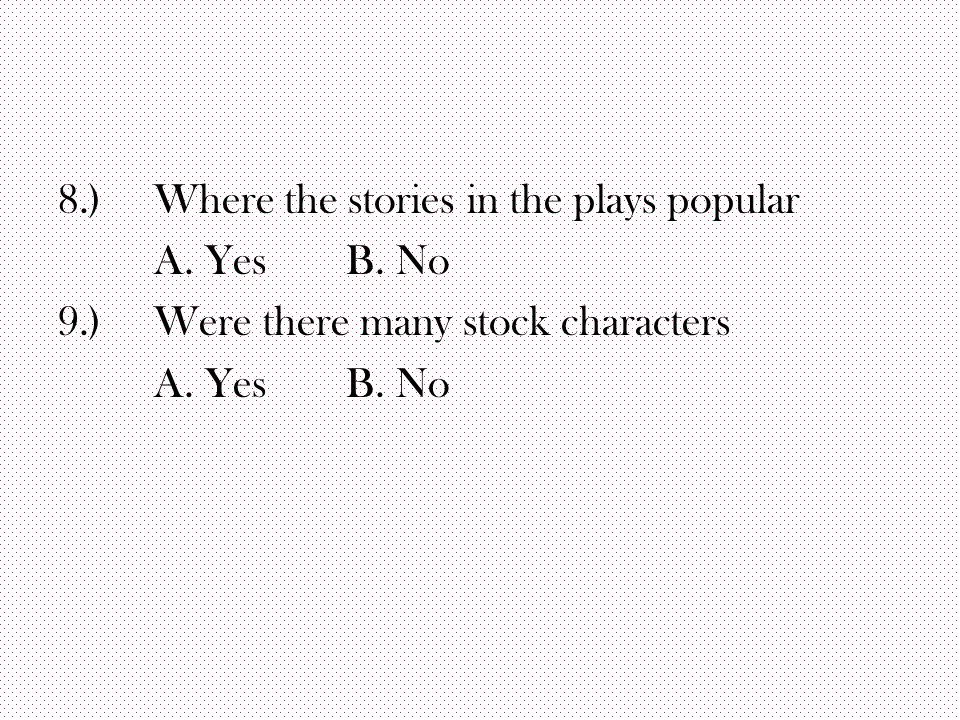 8.)Where the stories in the plays popular A. Yes B. No 9.)Were there many stock characters A. Yes B. No