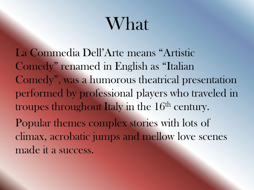 "What La Commedia Dell'Arte means ""Artistic Comedy"" renamed in English as ""Italian Comedy"", was a humorous theatrical presentation performed by profess"
