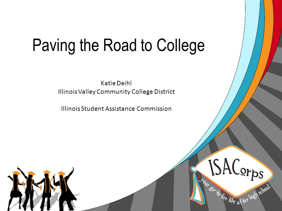 Paving the Road to College Katie Deihl Illinois Valley Community College District Illinois Student Assistance Commission