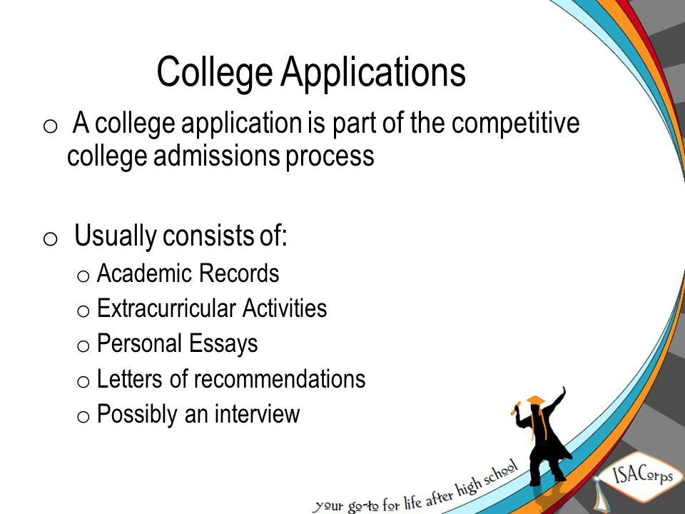 College Applications o A college application is part of the competitive college admissions process o Usually consists of: o Academic Records o Extracurricular Activities o Personal Essays o Letters of recommendations o Possibly an interview
