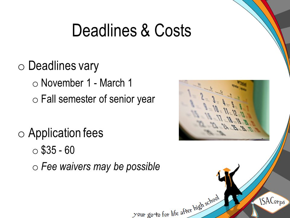 Deadlines & Costs o Deadlines vary o November 1 - March 1 o Fall semester of senior year o Application fees o $35 - 60 o Fee waivers may be possible
