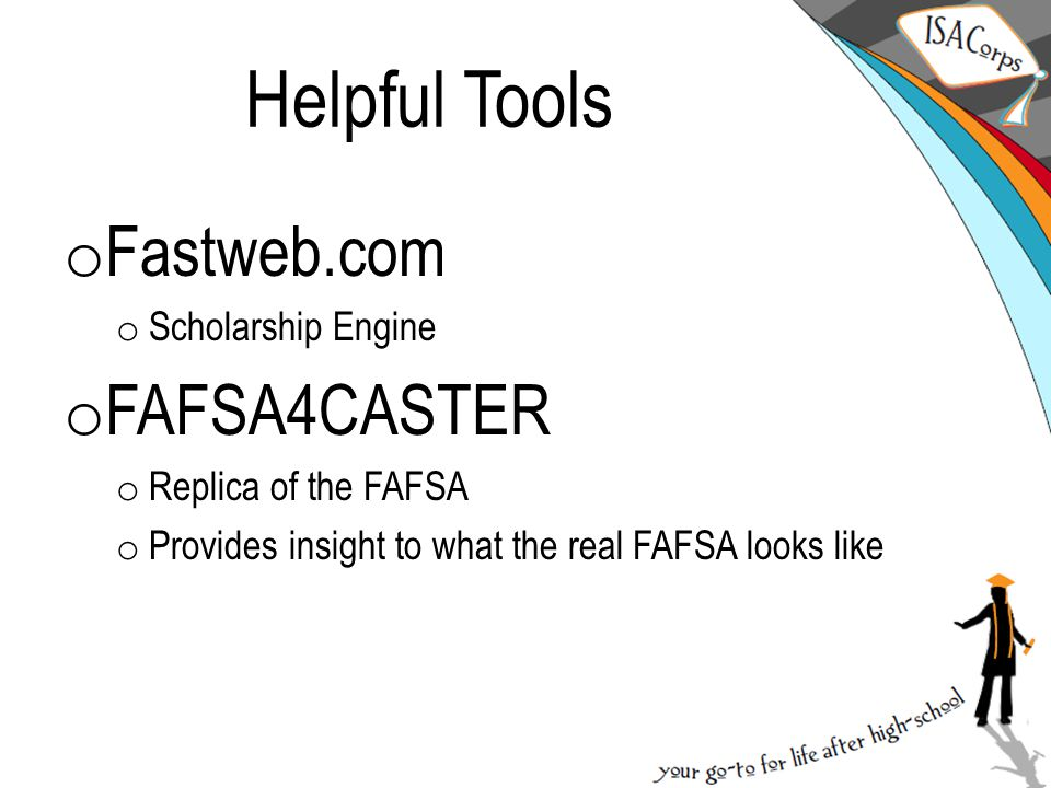 Helpful Tools o Fastweb.com o Scholarship Engine o FAFSA4CASTER o Replica of the FAFSA o Provides insight to what the real FAFSA looks like
