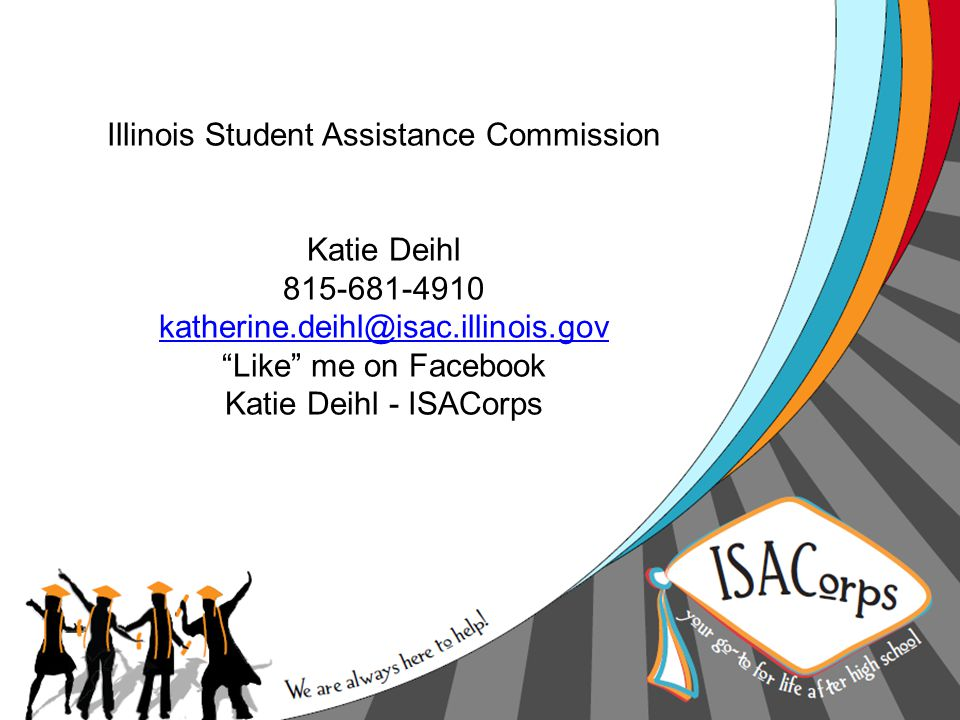 "Illinois Student Assistance Commission Katie Deihl 815-681-4910 katherine.deihl@isac.illinois.gov ""Like"" me on Facebook Katie Deihl - ISACorps katheri"