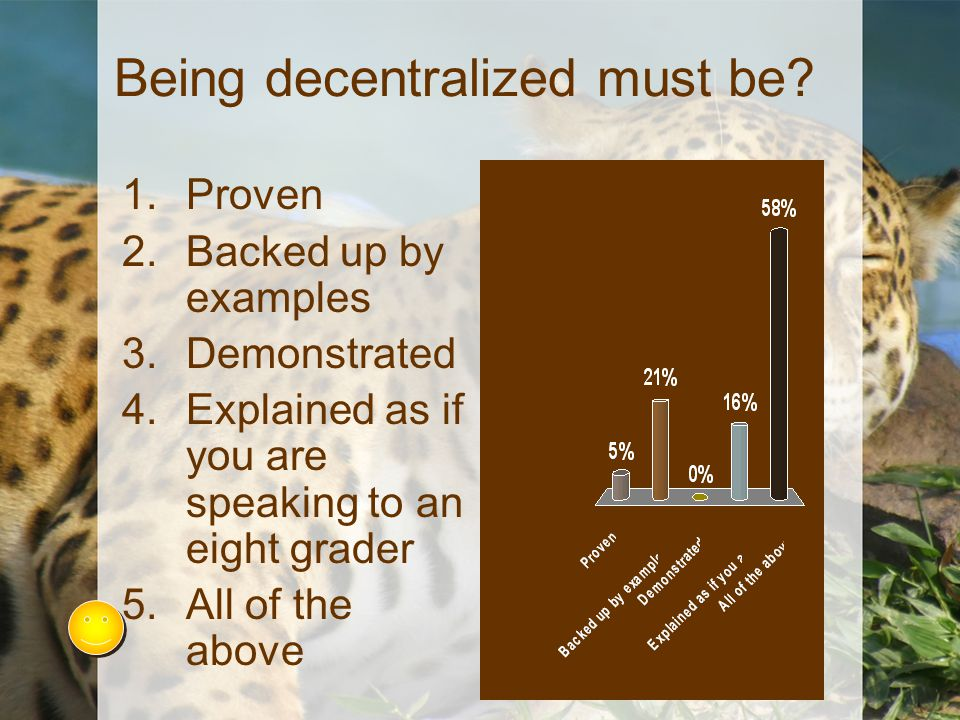 Being decentralized must be? 1.Proven 2.Backed up by examples 3.Demonstrated 4.Explained as if you are speaking to an eight grader 5.All of the above