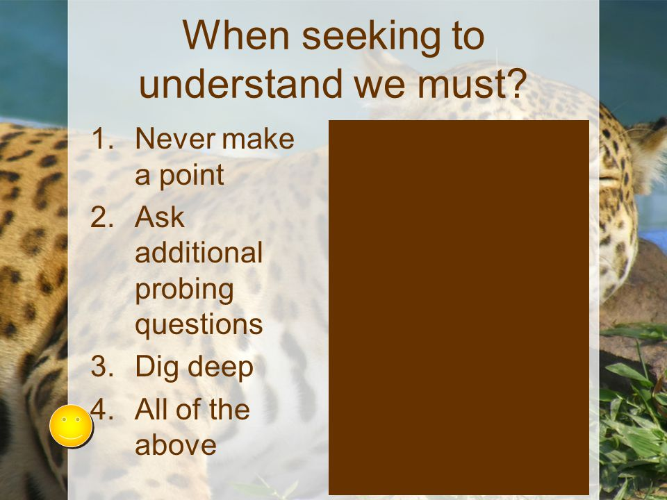 When seeking to understand we must? 1.Never make a point 2.Ask additional probing questions 3.Dig deep 4.All of the above