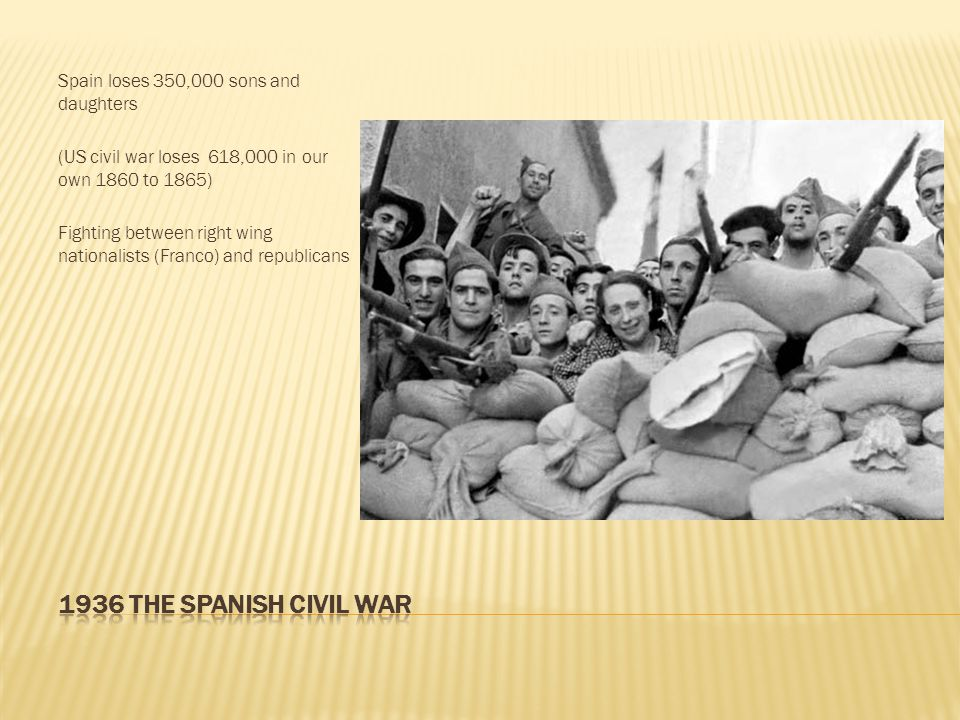 Spain loses 350,000 sons and daughters (US civil war loses 618,000 in our own 1860 to 1865) Fighting between right wing nationalists (Franco) and repu