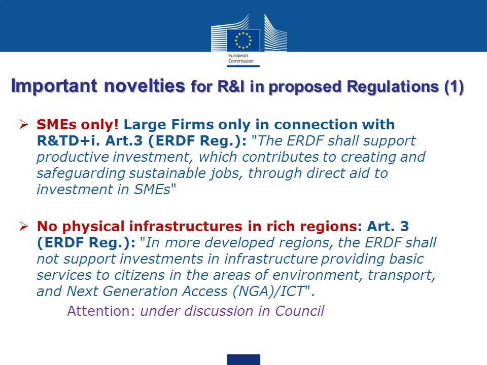 Important novelties for R&I in proposed Regulations (1)  SMEs only! Large Firms only in connection with R&TD+i. Art.3 (ERDF Reg.):