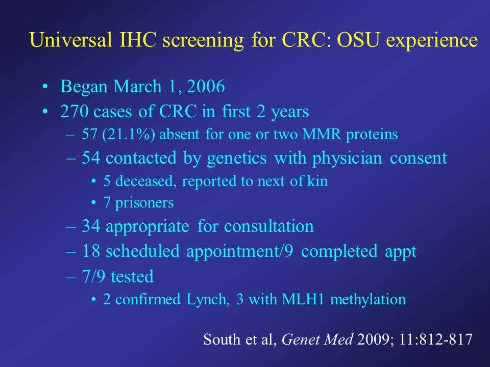 Universal IHC screening for CRC: OSU experience Began March 1, 2006 270 cases of CRC in first 2 years –57 (21.1%) absent for one or two MMR proteins –