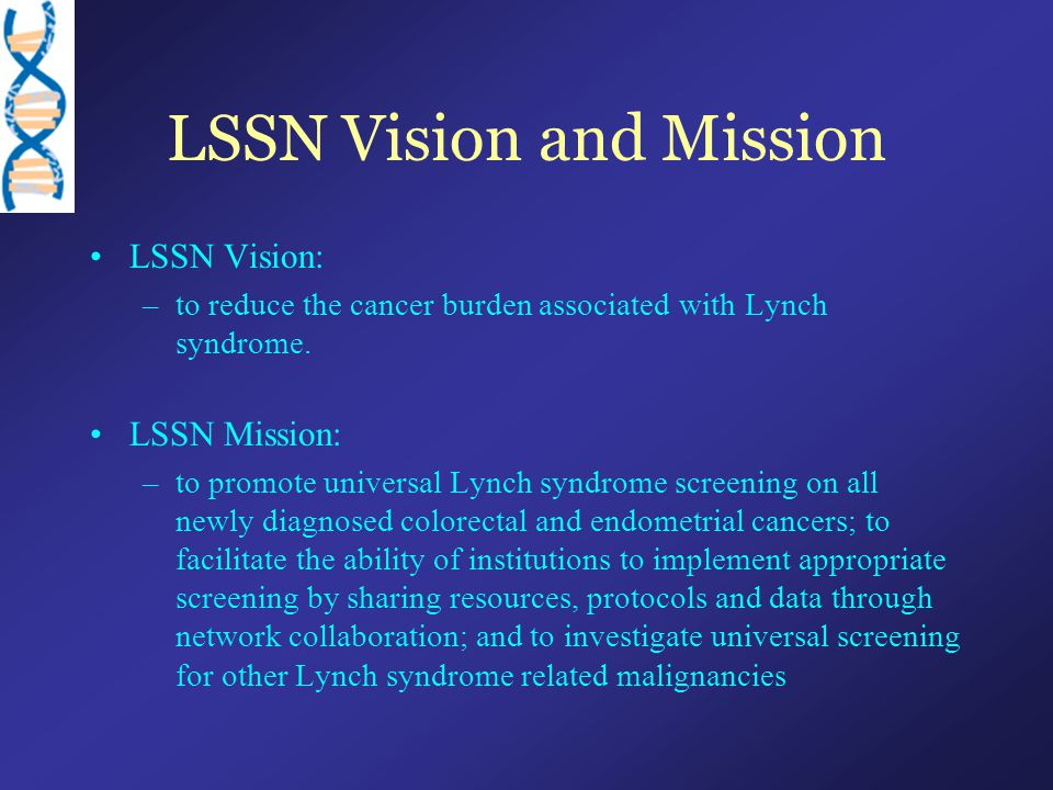 LSSN Vision and Mission LSSN Vision: –to reduce the cancer burden associated with Lynch syndrome. LSSN Mission: –to promote universal Lynch syndrome s