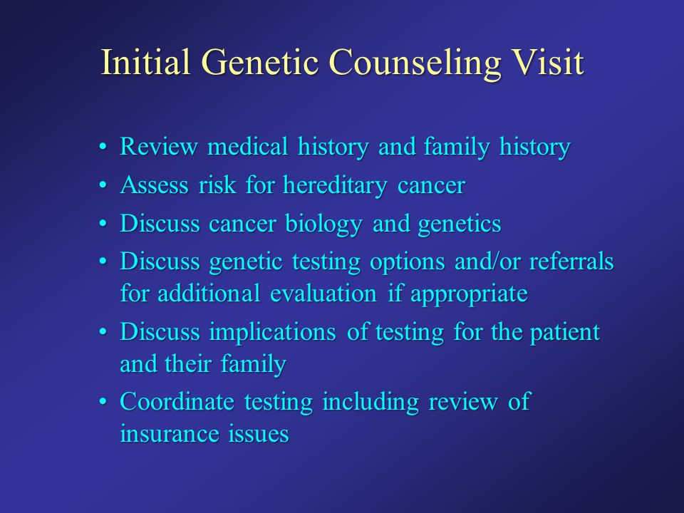 Initial Genetic Counseling Visit Review medical history and family historyReview medical history and family history Assess risk for hereditary cancerA