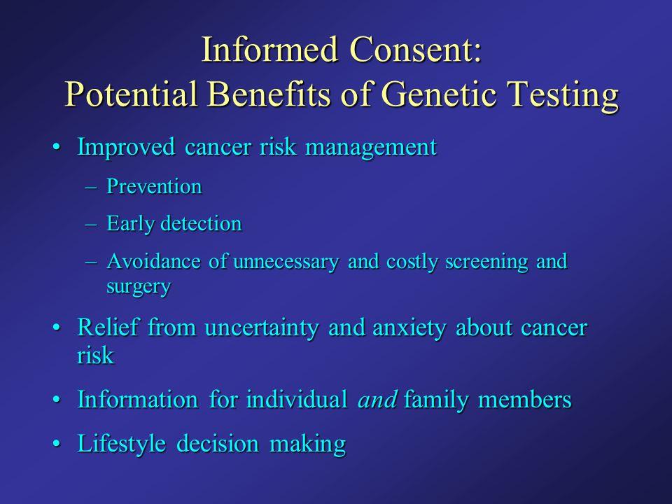 Informed Consent: Potential Benefits of Genetic Testing Improved cancer risk managementImproved cancer risk management –Prevention –Early detection –A