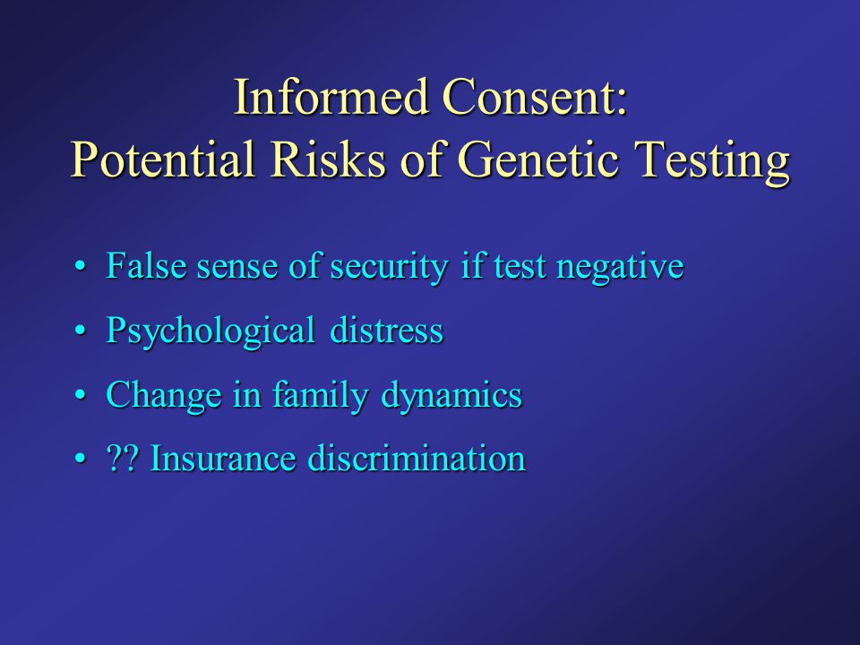 Informed Consent: Potential Risks of Genetic Testing False sense of security if test negativeFalse sense of security if test negative Psychological di