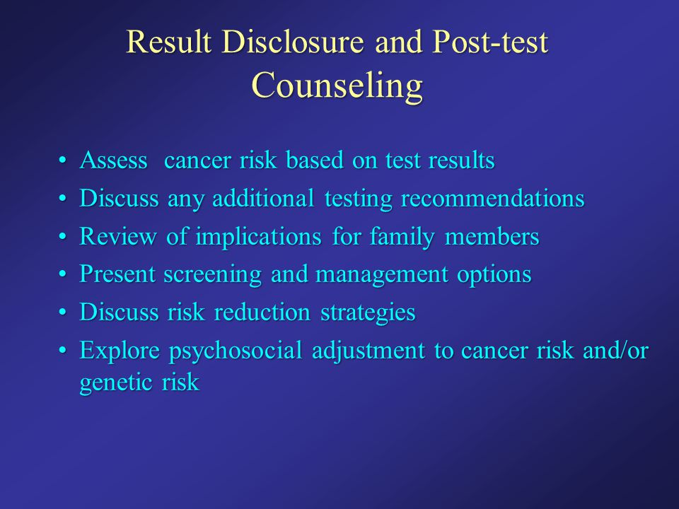 Result Disclosure and Post-test Counseling Assess cancer risk based on test resultsAssess cancer risk based on test results Discuss any additional tes