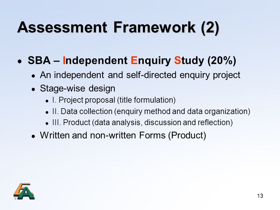 13 Assessment Framework (2) SBA – Independent Enquiry Study (20%) An independent and self-directed enquiry project Stage-wise design I.